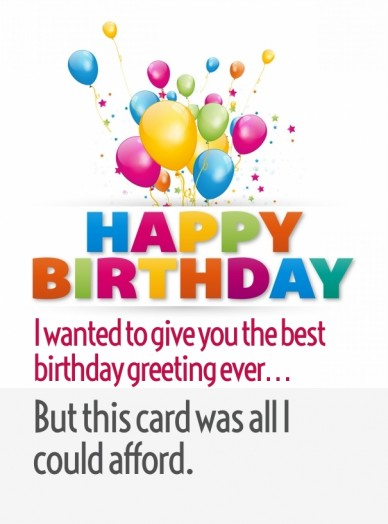 I wanted to give you the best birthday greeting ever… but this card was all i could afford.