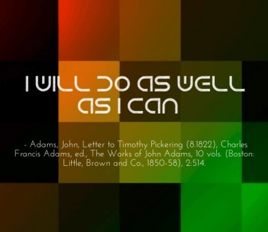 """i will do as well as i can."" - adams, john, letter to timothy pickering (8.1822), charles francis adams, ed., the works of john adams, 10 vols. (boston: little, brown and co."