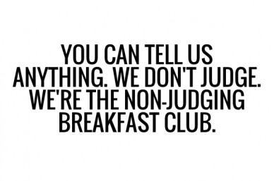 You can tell us anything. we don't judge. we're the non-judging breakfast club.