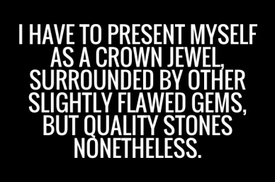 I have to present myself as a crown jewel, surrounded by other slightly flawed gems, but quality stones nonetheless.