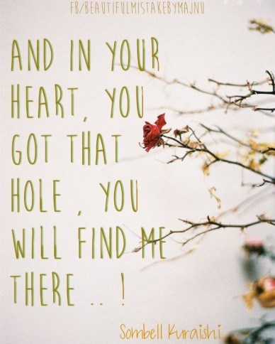 And in your heart, you got that hole , you will find me there .. ! – sombell kuraishi fb/beautifulmistakebymajnu