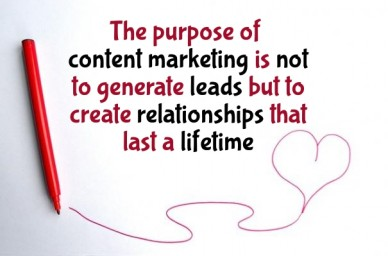 The purpose of content marketing is not to generate leads but to create relationships that last a lifetime