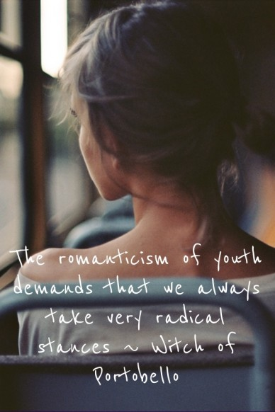 The romanticism of youth demands that we always take very radical stances ~ witch of portobello