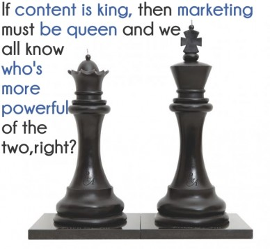 If content is king, then marketing must be queen and we all knowwho's more powerful of the two,right?