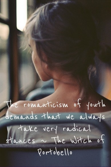 The romanticism of youth demands that we always take very radical stances ~ the witch of portobello