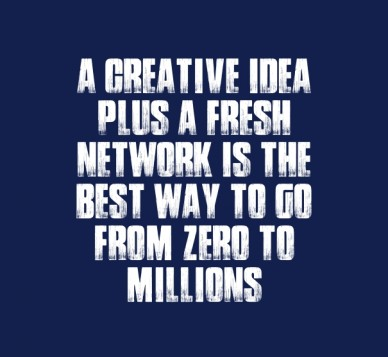 A creative idea plus a fresh network is the best way to go from zero to millions