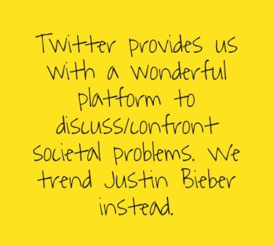 Twitter provides us with a wonderful platform to discuss/confront societal problems. we trend justin bieber instead.