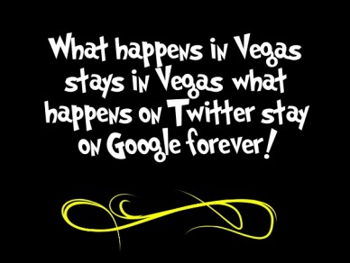 What happens in vegas stays in vegas; what happens on twitter stay on google forever!