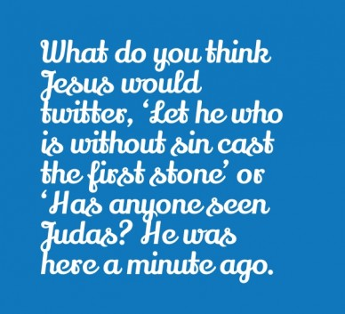 What do you think jesus would twitter, 'let he who is without sin cast the first stone' or 'has anyone seen judas? he was here a minute ago.