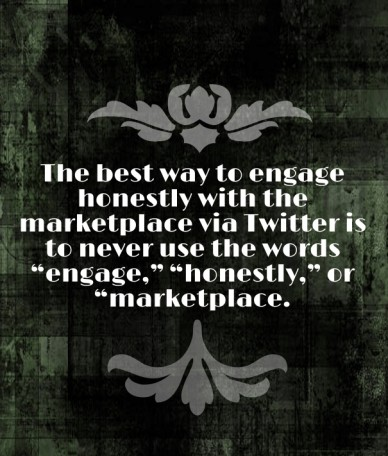"The best way to engage honestly with the marketplace via twitter is to never use the words ""engage,"" ""honestly,"" or ""marketplace."