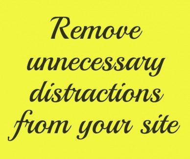 Remove unnecessary distractions from your site