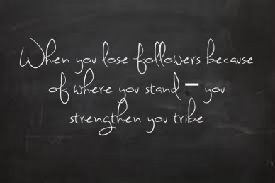 When you lose followers because of where you stand – you strengthen you tribe