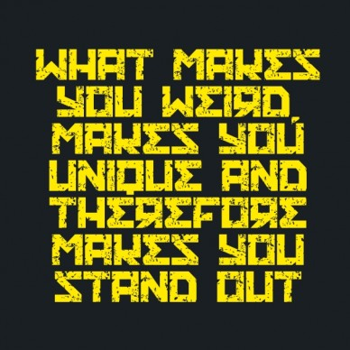 What makes you weird, makes you unique and therefore makes you stand out