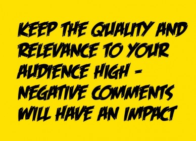 Keep the quality and relevance to your audience high – negative comments will have an impact