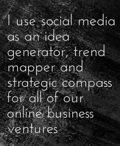 I use social media as an idea generator, trend mapper and strategic compass for all of our online business ventures