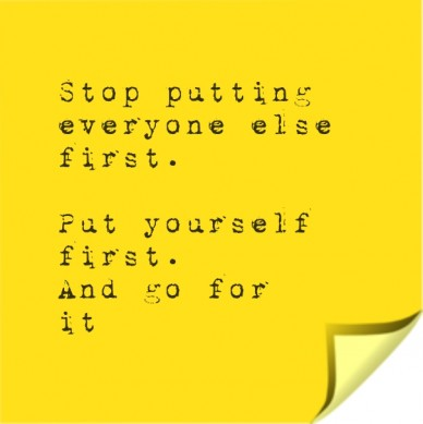 Stop putting everyone else first. put yourself first. and go forit