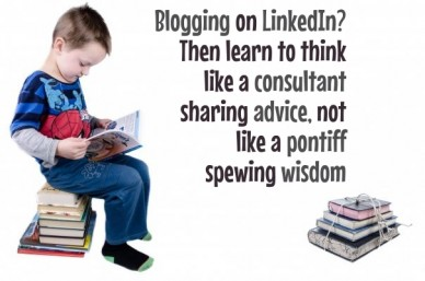 Blogging on linkedin? then learn to thinklike a consultantsharing advice, not like a pontiffspewing wisdom