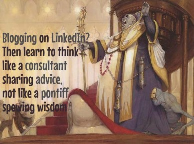 Blogging on linkedin? then learn to think like a consultant sharing advice, not like a pontiff spewing wisdom