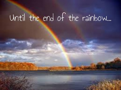 Until the end of the rainbow...
