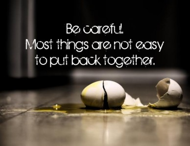 Be careful. Some things are not easyto put back together.
