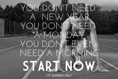 Start now you don't need a new year you don't need a mondayyou don't even need a morning fat burners only