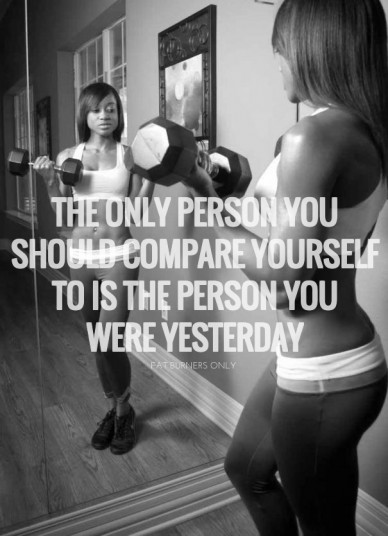 The only person you should compare yourself to is the person you were yesterday fat burners only