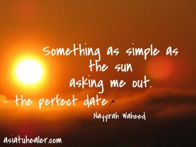 Something as simple as the sun asking me out. nayyirah waheed asiatuhealer.com - the perfect date