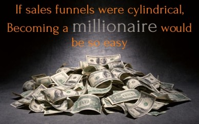 If sales funnels were cylindrical, becoming a millionaire would be so easy