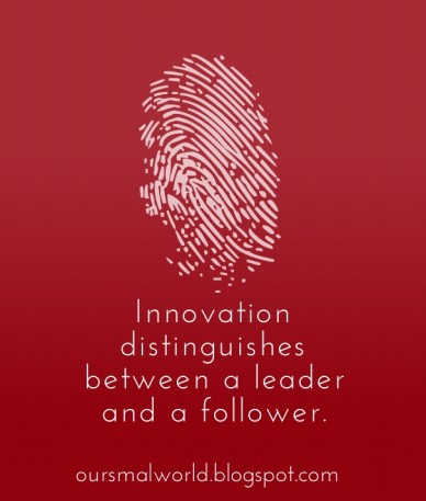 Innovation distinguishes between a leader and a follower. oursmalworld.blogspot.com