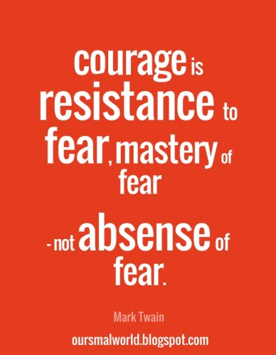 Courage is resistance to fear, mastery of fear - not absense of fear. mark twain oursmalworld.blogspot.com