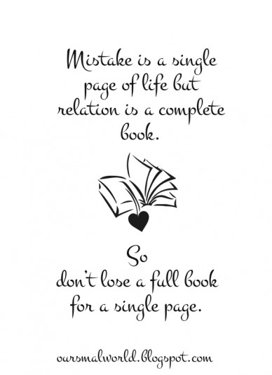 Mistake is a single page of life but relation is a complete book. so don't lose a full book for a single page. oursmalworld.blogspot.com