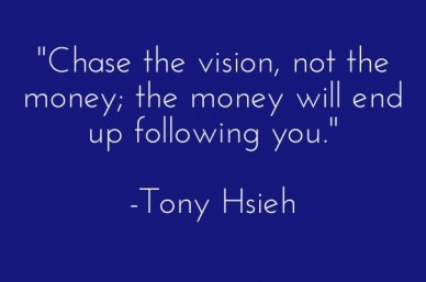 """chase the vision, not the money; the money will end up following you."" -tony hsieh"