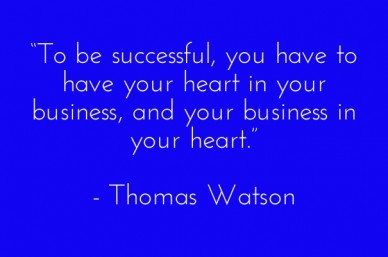 """to be successful, you have to have your heart in your business, and your business in your heart."" - thomas watson"