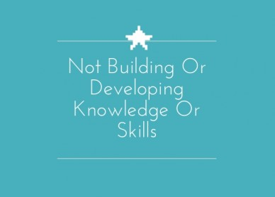 Not building or developing knowledge or skills