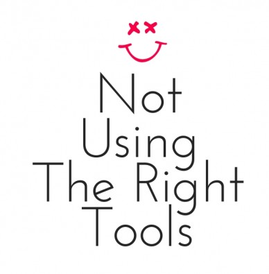Not using the right tools
