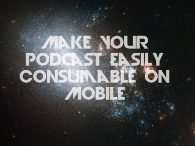 Make your podcast easily consumable on mobile