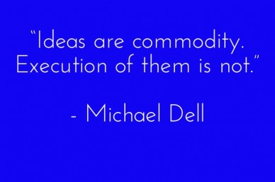 """ideas are commodity. execution of them is not."" - michael dell"