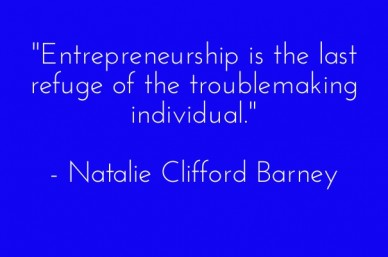 """entrepreneurship is the last refuge of the troublemaking individual."" - natalie clifford barney"