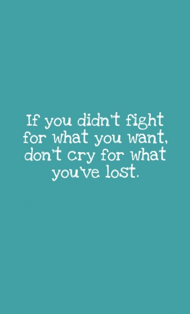 If you didn't fight for what you want, don't cry for what you've lost.