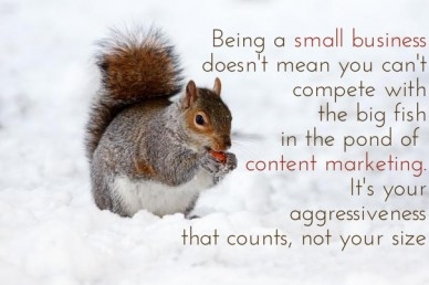 Being a small business doesn't mean you can't compete withthe big fish in the pond of content marketing.it's youraggressivenessthat counts, not your size