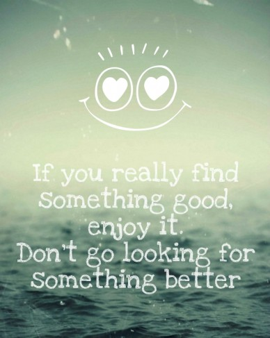 If you really find something good, enjoy it. don't go looking for something better