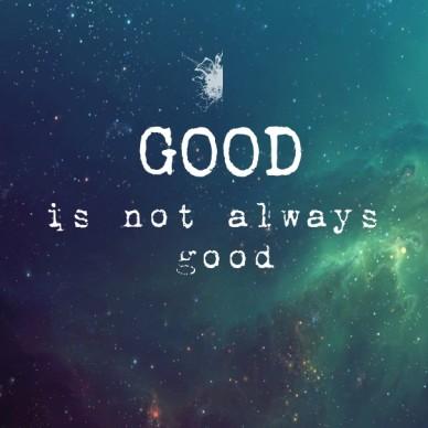 Good is not always good
