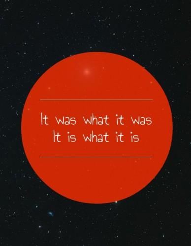 It was what it was it is what it is