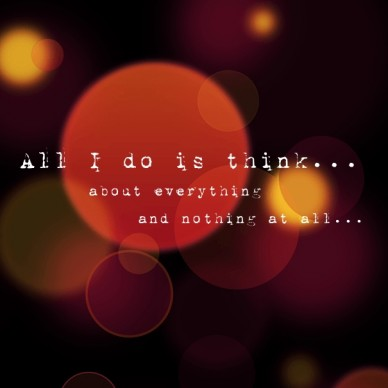 All i do is think... about everything and nothing at all...