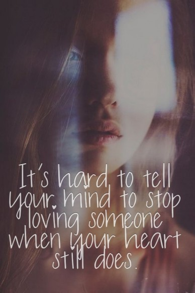 It's hard to tell your mind to stop loving someone when your heart still does.