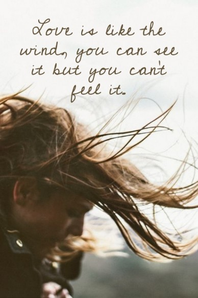 Love is like the wind, you can see it but you can't feel it.