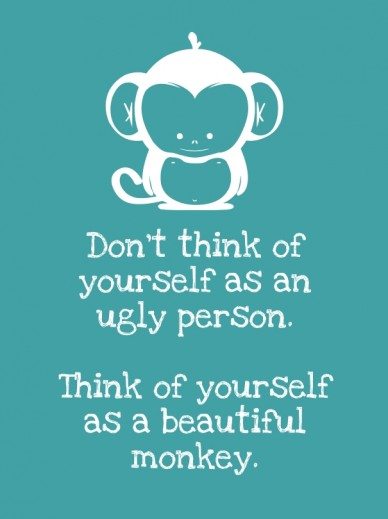 Don't think of yourself as an ugly person. think of yourself as a beautiful monkey.