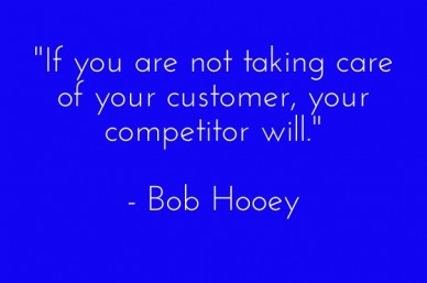 """if you are not taking care of your customer, your competitor will."" - bob hooey"