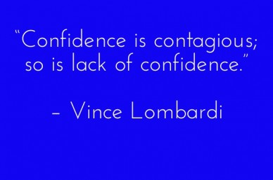 """confidence is contagious; so is lack of confidence."" – vince lombardi"