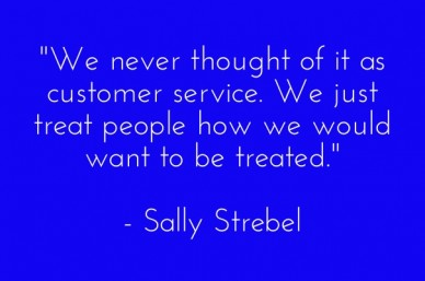 """we never thought of it as customer service. we just treat people how we would want to be treated."" - sally strebel"